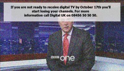 If you are not ready to receive digital TV by October 17th youll start losing your channels. For more information call Digital UK on 08456 50 50 50.
